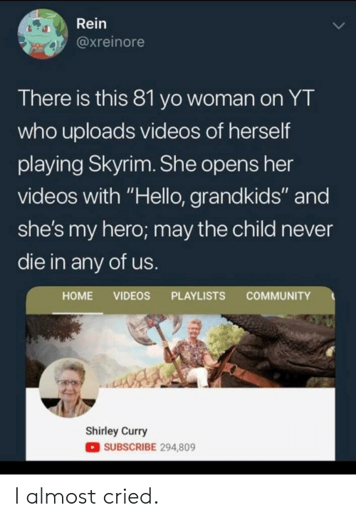 "Grandkids: Rein  @xreinore  There is this 81 yo woman on YT  who uploads videos of herself  playing Skyrim. She opens her  videos with ""Hello, grandkids"" and  she's my hero; may the child never  die in any of us.  COMMUNITY  HOME VIDEOS PLAYLISTS  Shirley Curry  SUBSCRIBE 294,809 I almost cried."