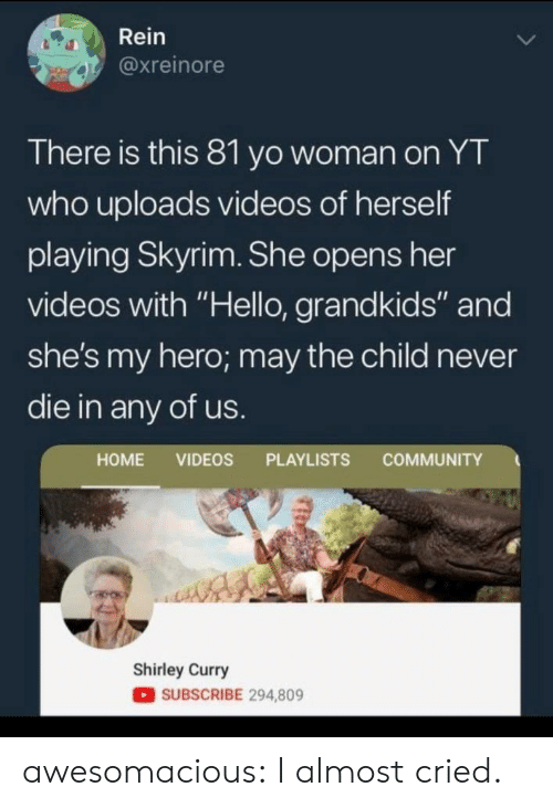 "Grandkids: Rein  @xreinore  There is this 81 yo woman on YT  who uploads videos of herself  playing Skyrim. She opens her  videos with ""Hello, grandkids"" and  she's my hero; may the child never  die in any of us.  COMMUNITY  HOME VIDEOS PLAYLISTS  Shirley Curry  SUBSCRIBE 294,809 awesomacious:  I almost cried."