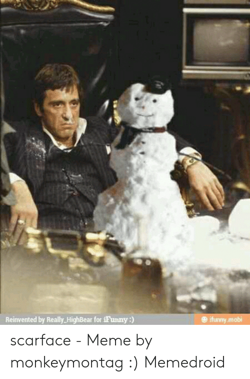 Scarface Meme: Reinvented by Really HighBear for iFunny:)  ifunny.mobi scarface - Meme by monkeymontag :) Memedroid