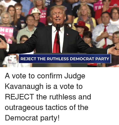 Party, Outrageous, and Ruthless: REJECT THE RUTHLESS DEMOCRAT PARTY A vote to confirm Judge Kavanaugh is a vote to REJECT the ruthless and outrageous tactics of the Democrat party!