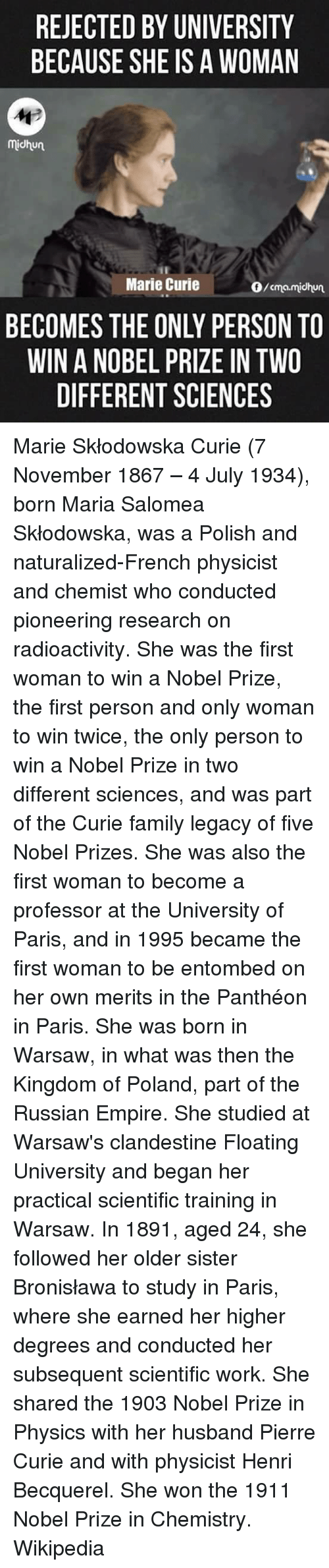 Empire, Family, and Memes: REJECTED BY UNIVERSITY  BECAUSE SHE IS A WOMAN  Midhun  Marie Curie  BECOMES THE ONLY PERSON TO  WIN A NOBEL PRIZE IN TWO  DIFFERENT SCIENCES  O/cma.midhun Marie Skłodowska Curie (7 November 1867 – 4 July 1934), born Maria Salomea Skłodowska, was a Polish and naturalized-French physicist and chemist who conducted pioneering research on radioactivity. She was the first woman to win a Nobel Prize, the first person and only woman to win twice, the only person to win a Nobel Prize in two different sciences, and was part of the Curie family legacy of five Nobel Prizes. She was also the first woman to become a professor at the University of Paris, and in 1995 became the first woman to be entombed on her own merits in the Panthéon in Paris. She was born in Warsaw, in what was then the Kingdom of Poland, part of the Russian Empire. She studied at Warsaw's clandestine Floating University and began her practical scientific training in Warsaw. In 1891, aged 24, she followed her older sister Bronisława to study in Paris, where she earned her higher degrees and conducted her subsequent scientific work. She shared the 1903 Nobel Prize in Physics with her husband Pierre Curie and with physicist Henri Becquerel. She won the 1911 Nobel Prize in Chemistry. Wikipedia