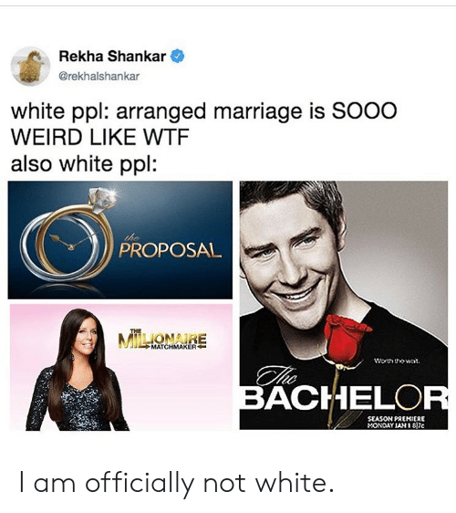 the proposal: Rekha Shankar  @rekhalshankar  white ppl: arranged marriage is SOOO  WEIRD LIKE WTF  also white ppl:  the  PROPOSAL  THE  MILONARE  MATCHMAKER  worth tho wat  BACHELOR  SEASON PREMIERE  MONDAY JAN 1 817c I am officially not white.
