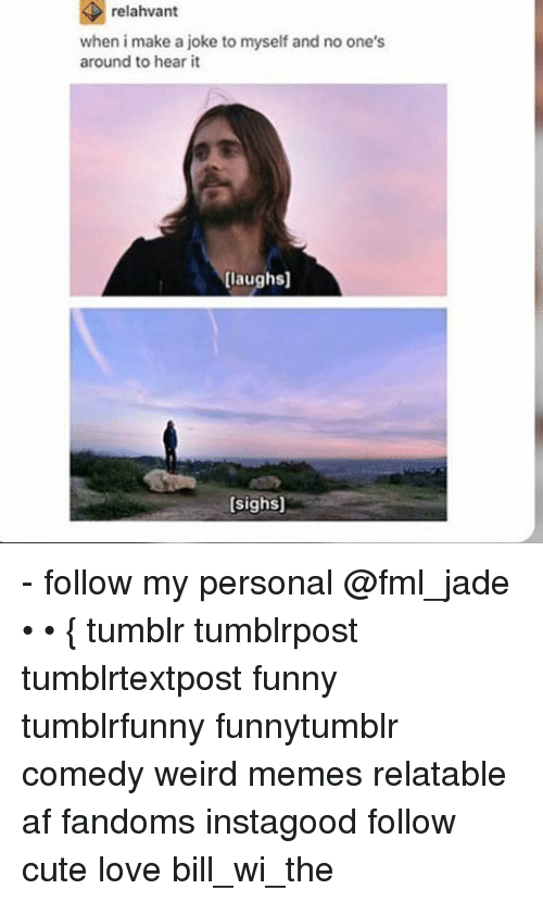Ironic: relahvant  relahvant  when i make a joke to myself and no one's  around to hear it  [laughs]  [sighs] - follow my personal @fml_jade • • { tumblr tumblrpost tumblrtextpost funny tumblrfunny funnytumblr comedy weird memes relatable af fandoms instagood follow cute love bill_wi_the