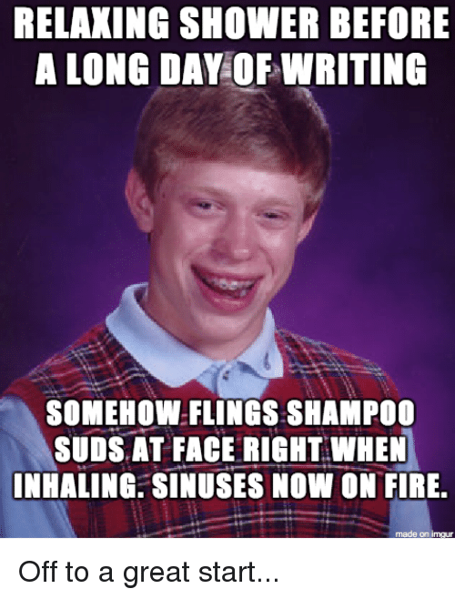 Fire, Shower, and Day: RELAKING SHOWER BEFORE  A LONG DAY OF WRITING  SOMEHOW FLINGS SHAMP00  SUDS AT FACE RIGHT WHEN  INHALING. SINUSES NOW ON FIRE.  made on Ihr