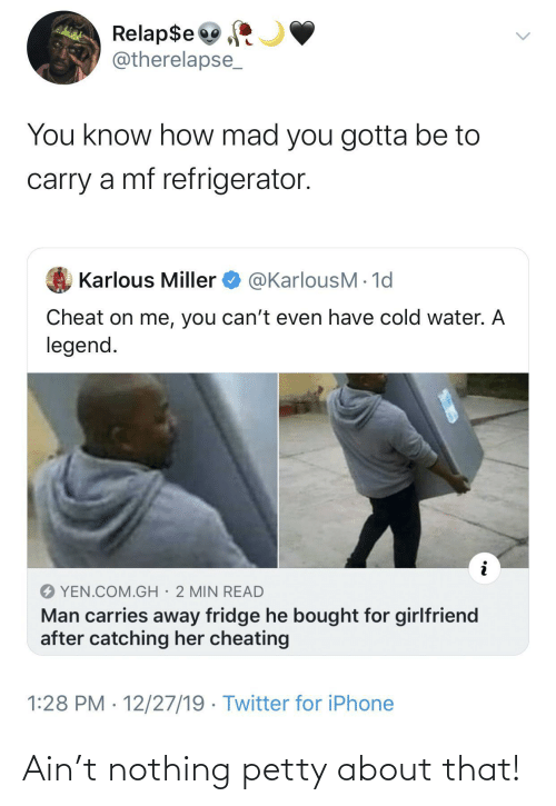 petty: Relap$e  @therelapse_  You know how mad you gotta be to  carry a mf refrigerator.  @KarlousM - 1d  Karlous Miller  Cheat on me, you can't even have cold water. A  legend.  YEN.COM.GH· 2 MIN READ  Man carries away fridge he bought for girlfriend  after catching her cheating  1:28 PM · 12/27/19 · Twitter for iPhone Ain't nothing petty about that!