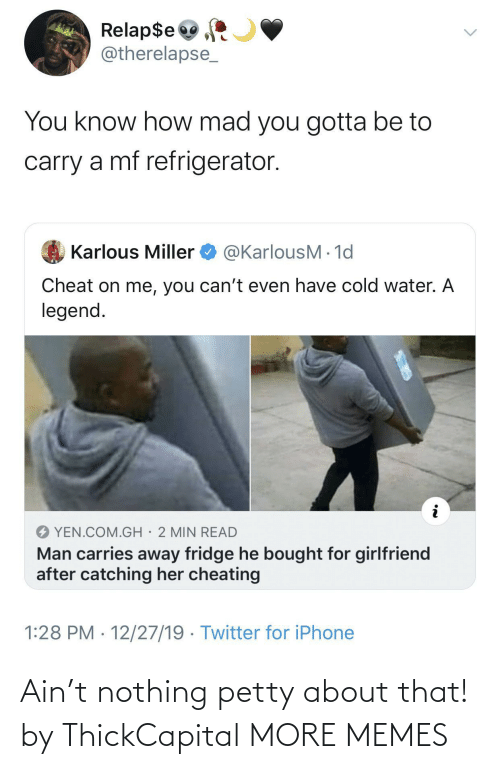 miller: Relap$e  @therelapse_  You know how mad you gotta be to  carry a mf refrigerator.  @KarlousM - 1d  Karlous Miller  Cheat on me, you can't even have cold water. A  legend.  YEN.COM.GH· 2 MIN READ  Man carries away fridge he bought for girlfriend  after catching her cheating  1:28 PM · 12/27/19 · Twitter for iPhone Ain't nothing petty about that! by ThickCapital MORE MEMES