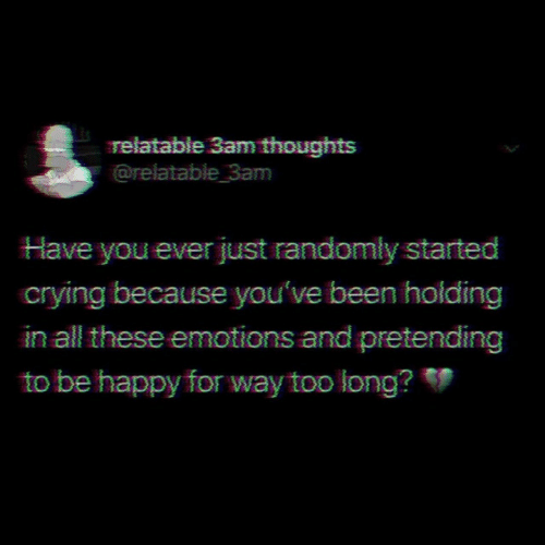 Too Long: relatable 3am thoughts  @relatable 3am  Have you ever just randomly started  crying because you've been holding  in all these emotions and pretending  to be happy for way too long?