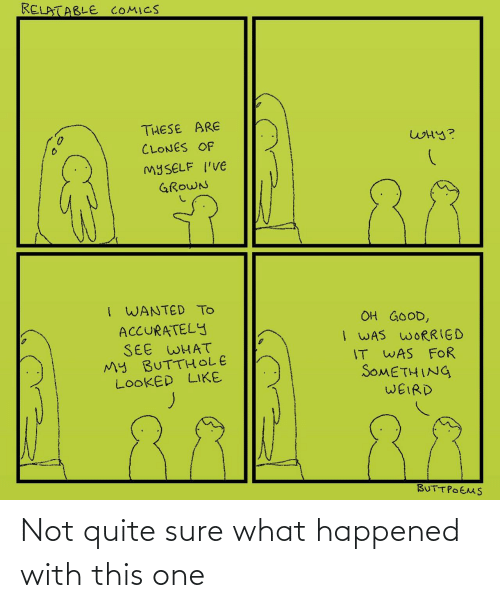 worried: RELATABLE COMICS  THESE ARE  WHY?  CLONES OF  MYSELF I'VE  88  GROWN  I WANTED TO  ACCURATELY  SEE WHAT  My BUTTHOLE  LOOKED LIKE  OH GOOD,  I WAS WORRIED  IT WAS FOR  SOMETHING  WEIRD  BUTTPOEMS ‪Not quite sure what happened with this one‬