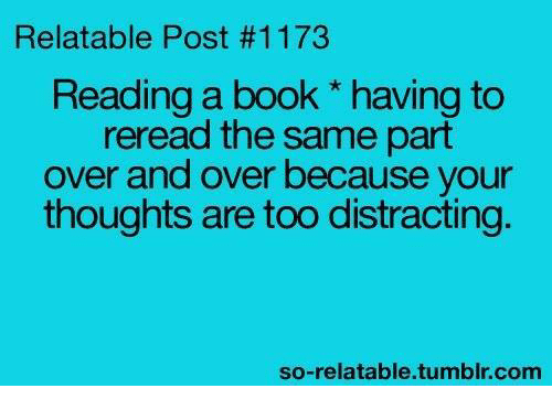 So Relatable Tumblr: Relatable Post #1173  Reading a book * having to  reread the same part  over and over because your  thoughts are too distracting  so-relatable.tumblr.com
