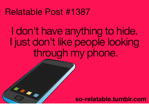 So Relatable Tumblr: Relatable Post #1387  I don't have anything to hide  I just don't like people looking  through my phone.  so-relatable.tumblr.com