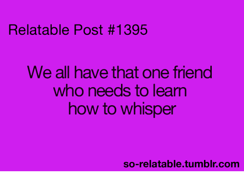 Funny: Relatable Post #1395  We all have that one friend  who needs to learn  how to whisper  so-relatable tumblr.com