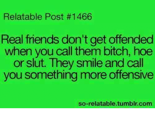 So Relatable Tumblr: Relatable Post #1466  Real friends don't get offended  when you call them bitch, hoe  or slut. They smile and call  you something more offensive  so-relatable.tumblr.com