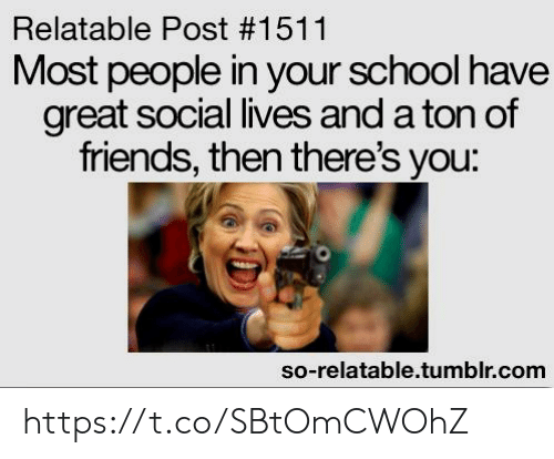 So Relatable Tumblr: Relatable Post #1511  Most people in your school have  great social lives and a ton of  friends, then there's you:  so-relatable.tumblr.com https://t.co/SBtOmCWOhZ
