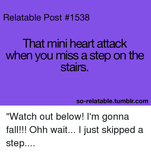 "So Relatable Tumblr: Relatable Post #1538  That mini heart attack  when you miss a step on the  stairs  so-relatable.tumblr.com ""Watch out below! I'm gonna fall!!! Ohh wait... I just skipped a step...."