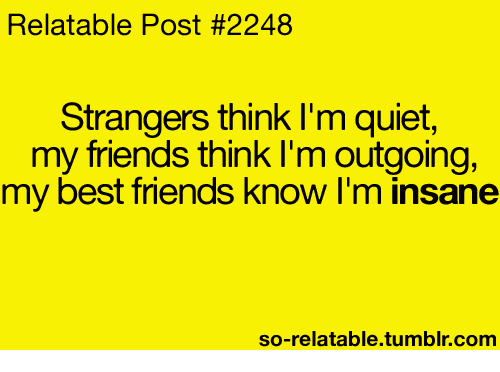 So Relateable: Relatable Post #2248  Strangers think I'm quiet,  my friends think I'm outgoing,  my best friends know I'm insane  so-relatable tumblr com