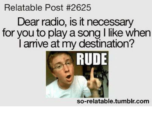 So Relateable: Relatable Post #2625  Dear radio, is itnecessary  for you to play a song l like when  l arrive at my destination?  RUDE  so-relatable tumblr com