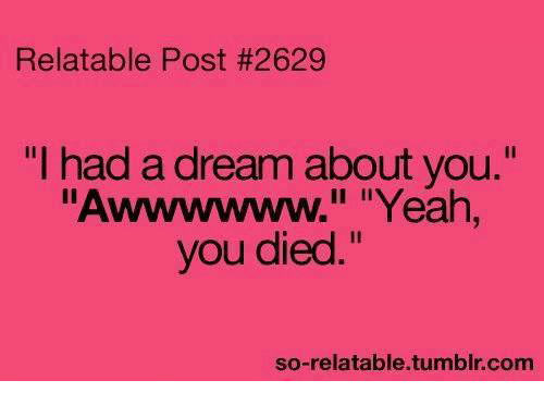 """A Dream, Memes, and Yeah: Relatable Post #2629  """"I had a dream about you.""""  Awwwwww."""" """"Yeah  you died.""""  so-relatable.tumbir.conm"""