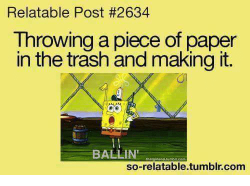 So Relatable Tumblr: Relatable Post #2634  Throwing a piece of paper  in the trash and making it.  BALLIN'  so-relatable.tumblr.com