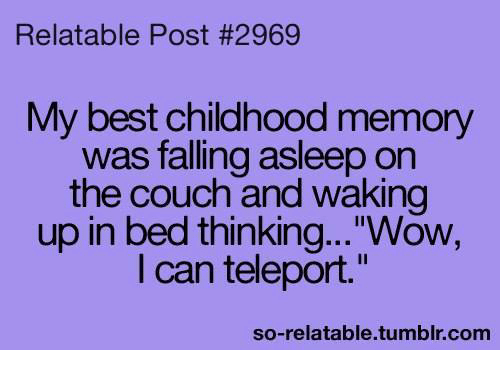 "So Relatable Tumblr: Relatable Post #2969  My best childhood memory  was falling asleep on  the couch and waking  up in bed thinking...""Wow,  I can teleport.""  so-relatable.tumblr.com"