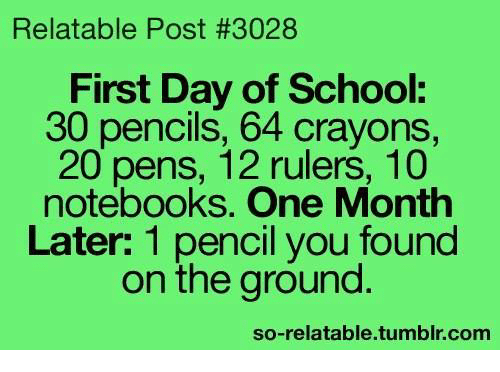 So Relatable Tumblr: Relatable Post #3028  First Day of School:  30 pencils, 64 crayons  20 pens, 12 rulers, 10  notebooks. One Month  Later: 1 pencil you found  on the ground  so-relatable.tumblr.com