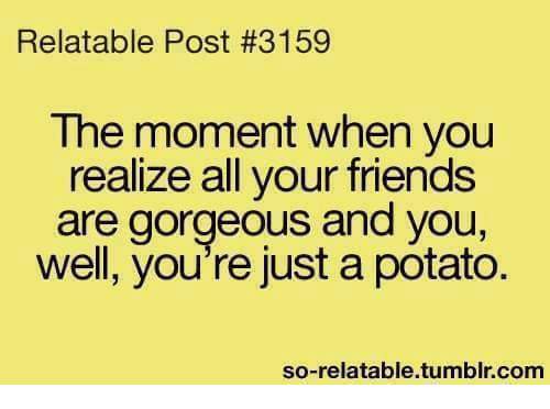 So Relateable: Relatable Post #3159  The moment when you  realize all your friends  are gorgeous and you  well, you're just a potato  so-relatable tumblr com