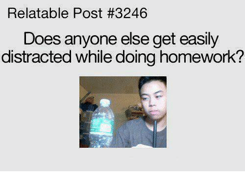 Homework: Relatable Post #3246  Does anyone else get easily  distracted while doing homework?