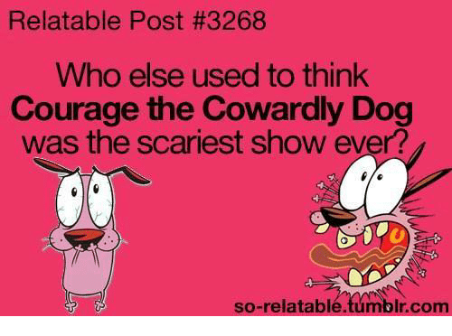 Courage the Cowardly Dog: Relatable Post #3268  Who else used to think  Courage the Cowardly Dog  was the scariest show ever?  so-relatable.tumblr.com
