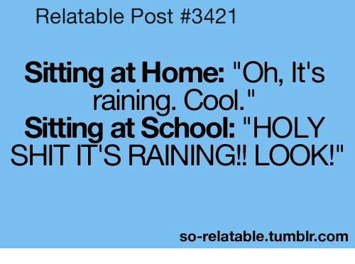 "So Relatable Tumblr: Relatable Post #3421  Sitting at Home: ""Oh, It's  raining. Cool  Sitting at School: ""HOLY  SHIT IT'S RAINING!! LOOK!""  so-relatable tumblr com"