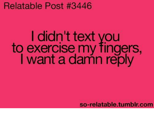 So Relatable Tumblr: Relatable Post #3446  I didn't text you  to exercise my fingers.  I want a damn reply  so-relatable tumblr com