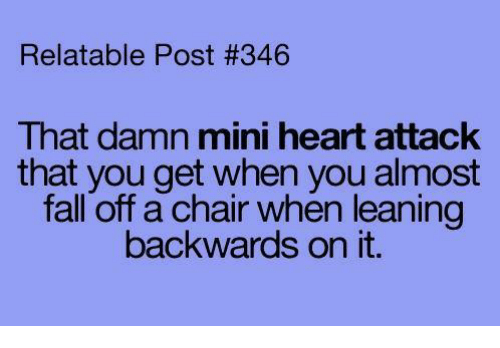 Fall: Relatable Post #346  That damn mini heart attack  that you get when you almost  fall off a chair when leaning  backwards on it.