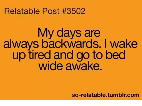 So Relatable Tumblr: Relatable Post #3502  My days are  always backwards. I wake  up tired and go to bed  wide awake  so-relatable tumblr com