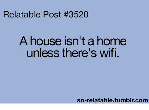 So Relatable Tumblr: Relatable Post #3520  A house isn't a home  unless there's wifi.  so-relatable tumblr com