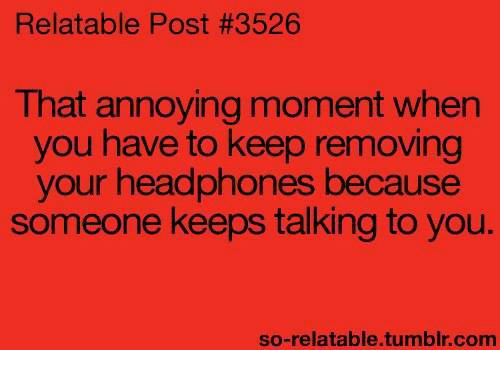 So Relatable Tumblr: Relatable Post #3526  That annoying moment when  you have to keep removing  your headphones because  someone keeps talking to you.  so-relatable.tumblr.com