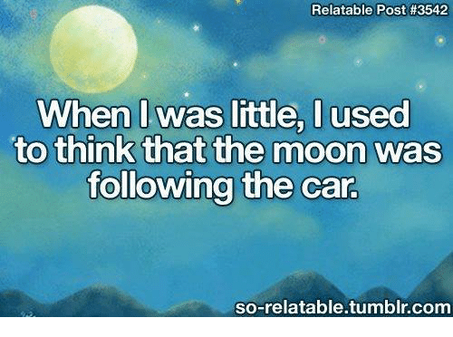 So Relatable Tumblr: Relatable Post #3542  When I was little, used  to think that the moon was  following the car  so-relatable tumblr com