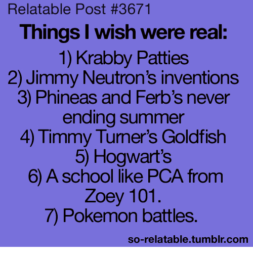 Funny, Goldfish, and Pokemon: Relatable Post #3671  Things I wish were real  1) Krabby Patties  2) Jimmy Neutron's inventions  3) Phineas and Ferb's never  ending summer  4 Timmy Turner's Goldfish  5) Hogwart's  6) A school like PCA from  Zoey 101.  Pokemon battles  so-relatable tumblr com