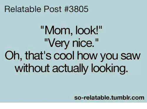 "So Relateable: Relatable Post #3805  ""Mom, look!""  ""Very nice.""  Oh, that's cool how you saw  without actually looking.  so-relatable tumblr com"