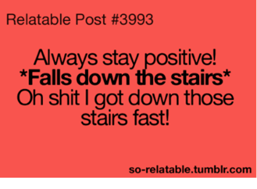 Falling Down The Stairs: Relatable Post #3993  Always stay positive!  *Falls down the stairs*  Oh shit I got down those  stairs fast!  so-relatable tumblr com