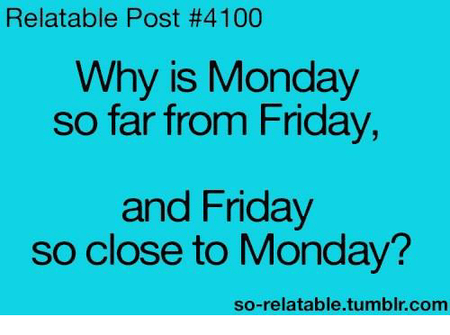 So Relateable: Relatable Post #4100  Why is Monday  so far from Friday,  and Friday  so close to Monday?  so-relatable tumblr com