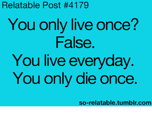 So Relateable: Relatable Post #4179  You only live once?  False.  You live everyday  You only die once.  so-relatable tumblr.com
