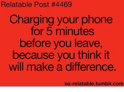 So Relatable Tumblr: Relatable Post #4469  Charging your phone  for 5 minutes  before you leave,  because you think it  will make a difference.  so-relatable.tumblr.com