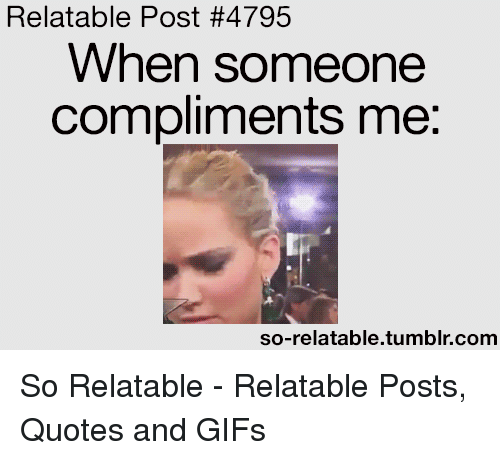 So Relatable Tumblr: Relatable Post #4795  When someone  compliments me:  so-relatable.tumblr.comm So Relatable - Relatable Posts, Quotes and GIFs