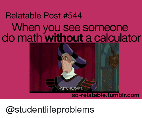 So Relatable Tumblr: Relatable Post #544  When you see someone  do math without a calculator  TCHCRAFT  so-relatable.tumblr.com @studentlifeproblems