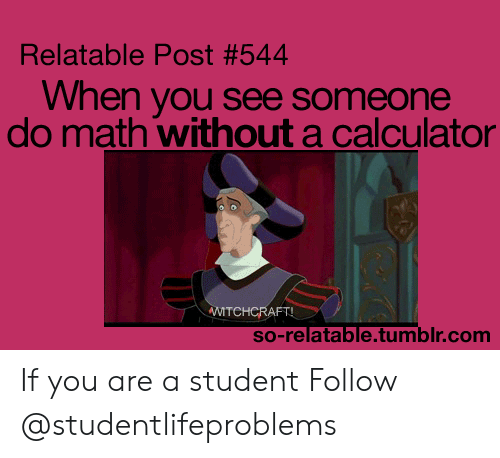 So Relatable Tumblr: Relatable Post #544  When you see someone  do math without a calculator  TCHCRAFT  so-relatable.tumblr.com If you are a student Follow @studentlifeproblems​