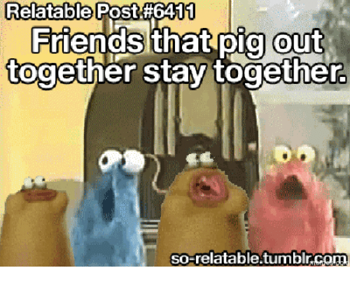 Thats What Friends Are For Meme: Relatable Post#6411  that pig out  together stay together.  so-relatable tumblr.