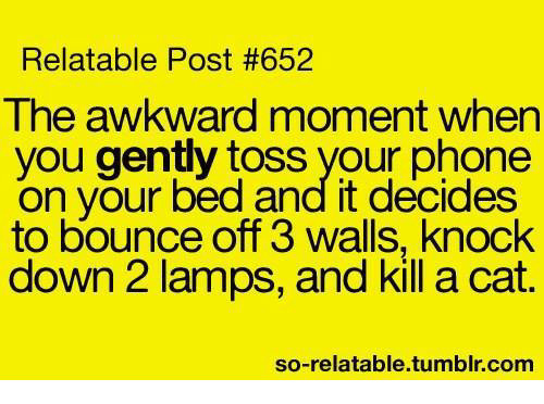knock down: Relatable Post #652  The awkward moment when  you gently toss your phone  on your bed and it decides  to bounce off 3 walls, knock  down 2 lamps, and kill a cat.  so-relatable.tumblr.com