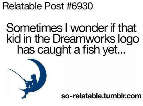 dreamwork: Relatable Post #6930  Sometimes I wonder ifthat  kid in the Dreamworks logo  has caught a fish yet...  so-relatable.tumblr.com