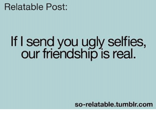 So Relateable: Relatable Post  If I send you ugly selfies.  our friendship is real  so-relatable tumblr com