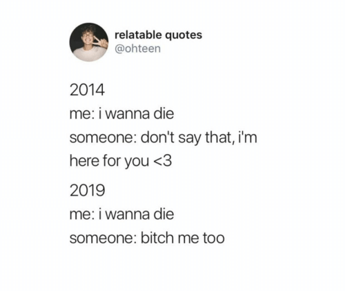 Im Here For You: relatable quotes  @ohteen  2014  me: i wanna die  someone: don't say that, i'm  here for you <3  2019  me: i wanna die  someone: bitch me too