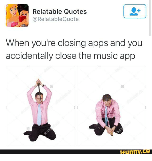 Funny, Music, And Apps: Relatable Quotes @Relatable Quote When Youu0027re  Closing Apps And You Accidentally Close The Music App Funny.