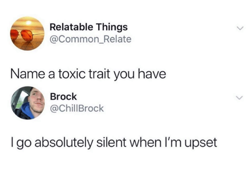 trait: Relatable Things  @Common_Relate  Name a toxic trait you have  Brock  @ChillBrock  I go absolutely silent when I'mupset